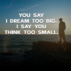 Dream big and think big